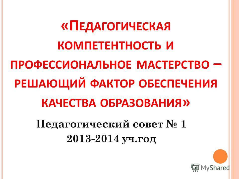 «П ЕДАГОГИЧЕСКАЯ КОМПЕТЕНТНОСТЬ И ПРОФЕССИОНАЛЬНОЕ МАСТЕРСТВО – РЕШАЮЩИЙ ФАКТОР ОБЕСПЕЧЕНИЯ КАЧЕСТВА ОБРАЗОВАНИЯ » Педагогический совет 1 2013-2014 уч.год