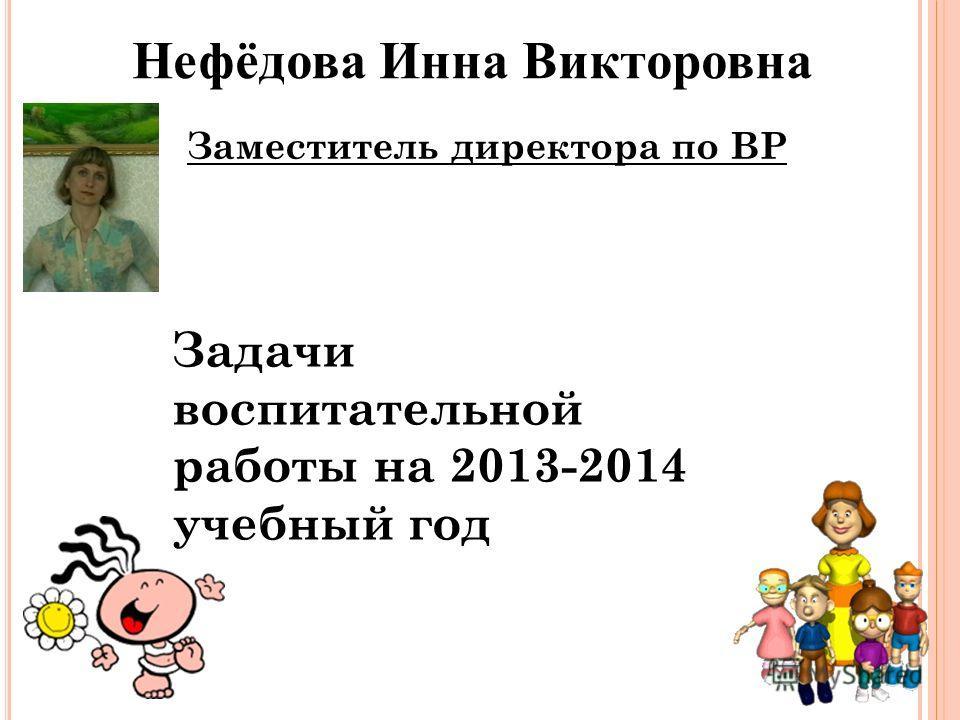 16 Нефёдова Инна Викторовна Заместитель директора по ВР Задачи воспитательной работы на 2013-2014 учебный год