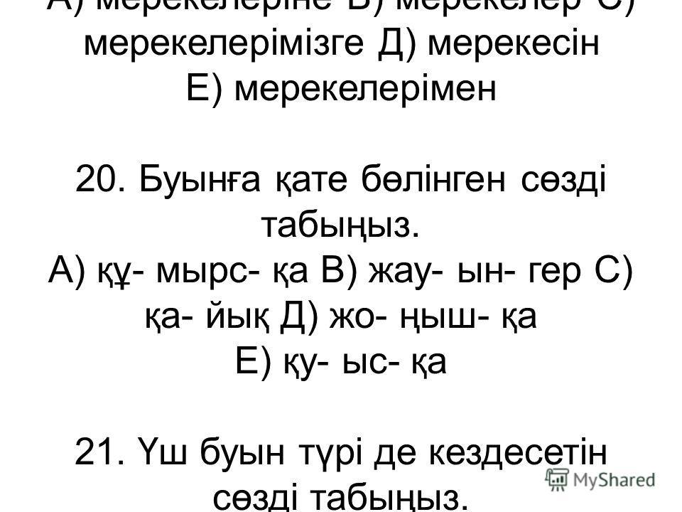 1.Салдырдан жасалған дауыссыз дыбыс түрін көрсетіңіз? А)қысаң В)еріндік С)үнді Д)жуан Е)қатаң 2. «У»әрпі қай қатарда дауыссыз болып тұрғанын анықтаңыз? А)дауыс,қауын В)жабу,кебу С)туу,жуу Д)бу,қу Е)жазушы,шешуші 3.Біріңғай ұяң дауыссыз дыбыс қатысқан