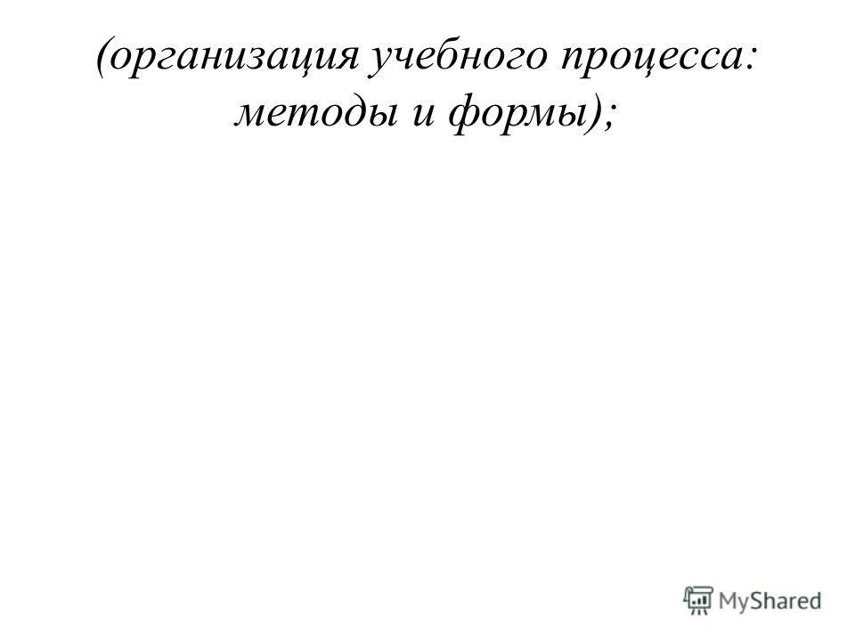 (организация учебного процесса: методы и формы);