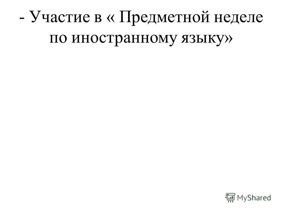 - Участие в « Предметной неделе по иностранному языку»