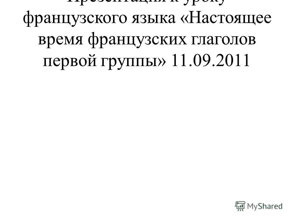 Презентация к уроку французского языка «Настоящее время французских глаголов первой группы» 11.09.2011