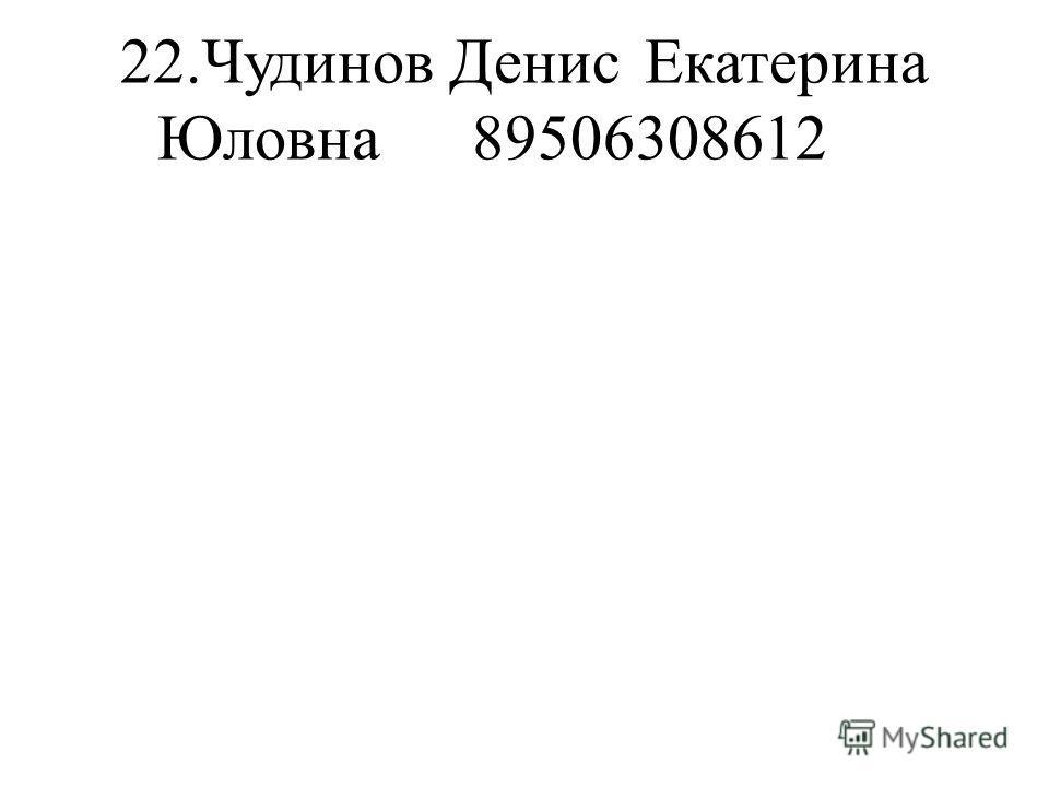 22.Чудинов ДенисЕкатерина Юловна89506308612