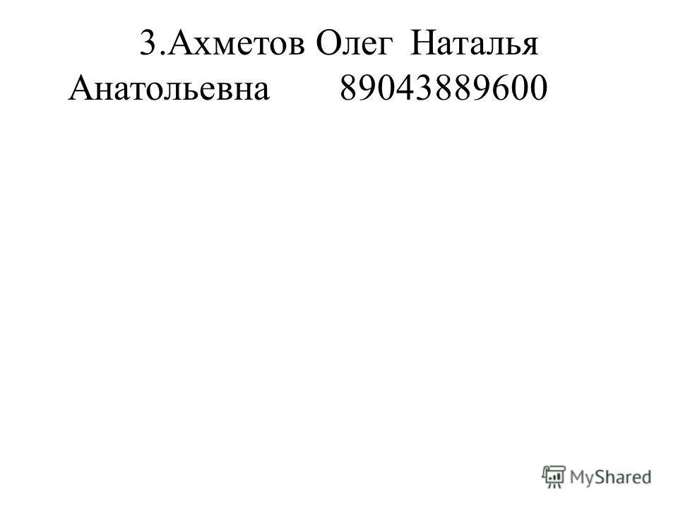 3.Ахметов ОлегНаталья Анатольевна89043889600