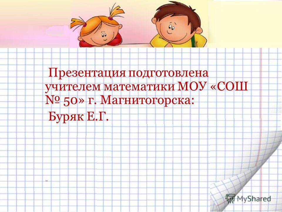 Презентация подготовлена учителем математики МОУ «СОШ 50» г. Магнитогорска: Буряк Е.Г. -