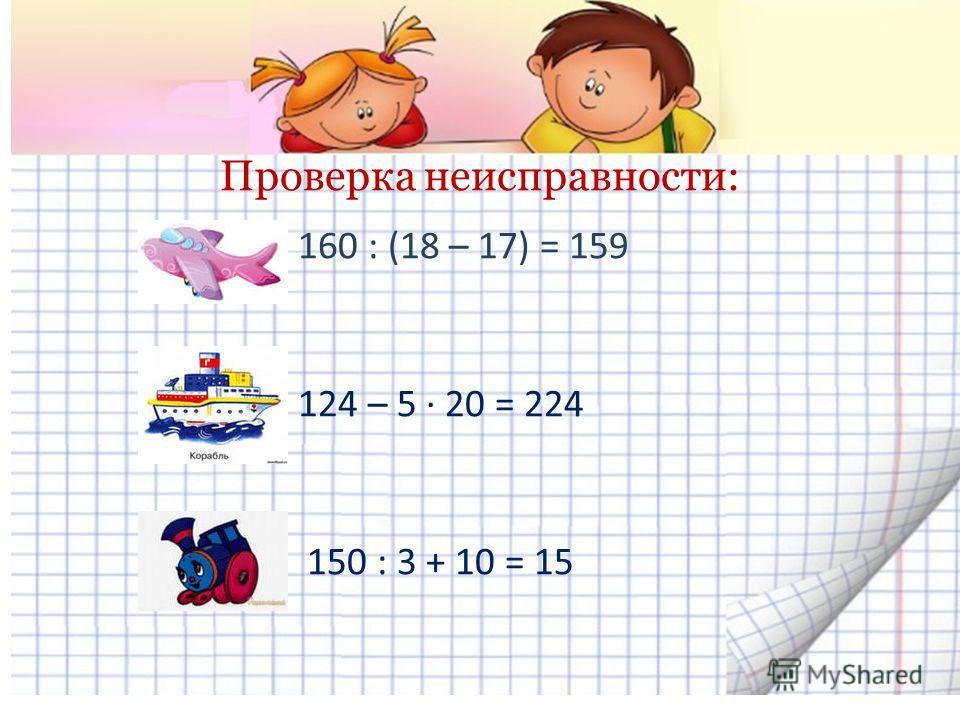 Проверка неисправности: 160 : (18 – 17) = 159 124 – 5 · 20 = 224 150 : 3 + 10 = 15