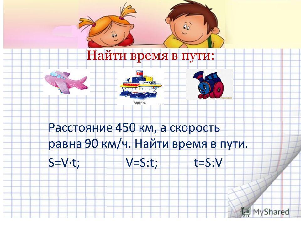Найти время в пути: Расстояние 450 км, а скорость равна 90 км/ч. Найти время в пути. S=V·t; V=S:t; t=S:V