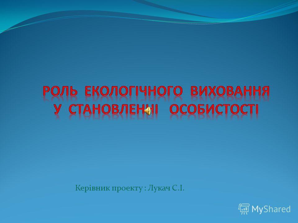 Керівник проекту : Лукач С.І.