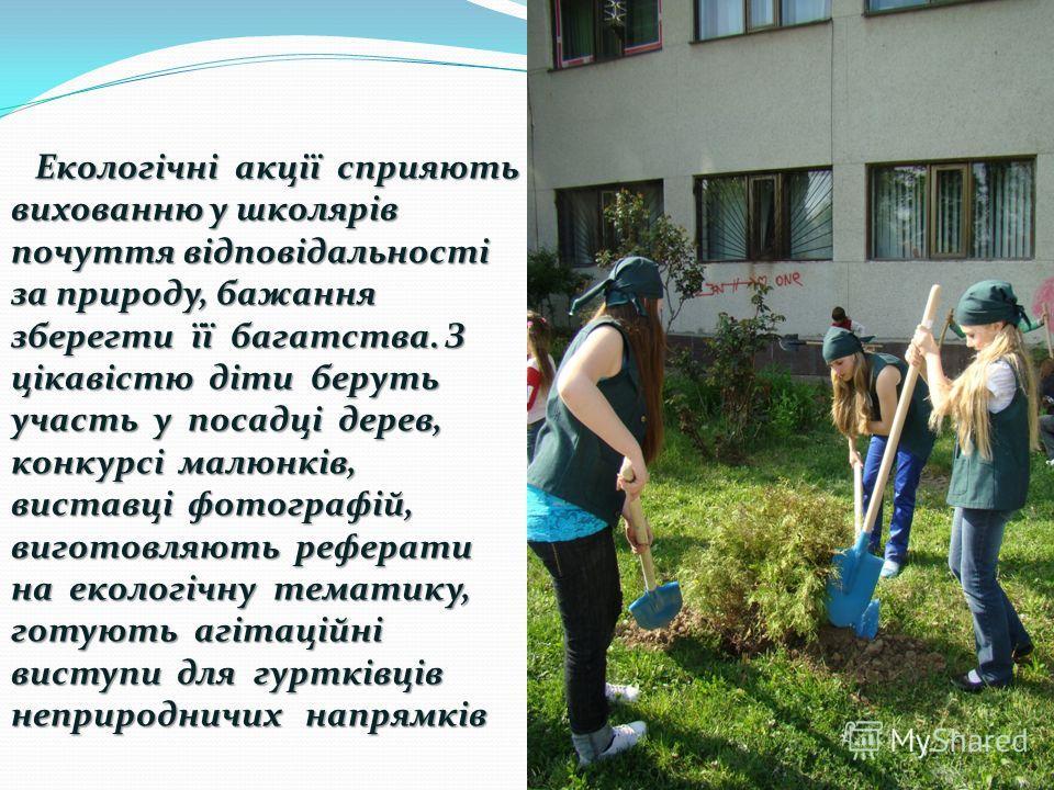Екологічні акції сприяють вихованню у школярів почуття відповідальності за природу, бажання зберегти її багатства. З цікавістю діти беруть участь у посадці дерев, конкурсі малюнків, виставці фотографій, виготовляють реферати на екологічну тематику, г