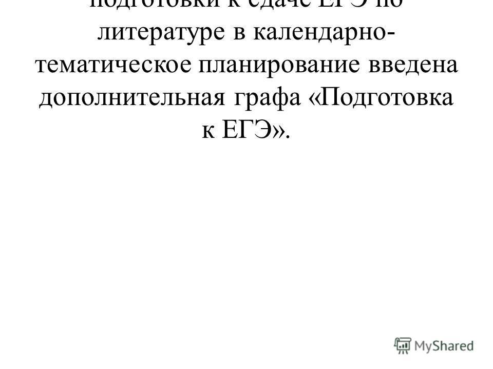 В связи с необходимостью подготовки к сдаче ЕГЭ по литературе в календарно- тематическое планирование введена дополнительная графа «Подготовка к ЕГЭ».