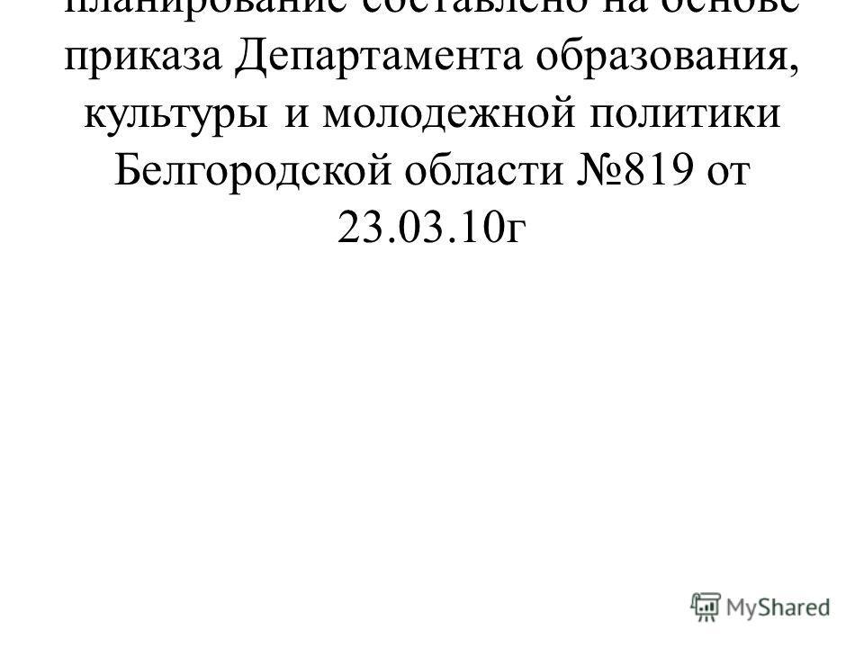 Календарно-тематическое планирование составлено на основе приказа Департамента образования, культуры и молодежной политики Белгородской области 819 от 23.03.10г