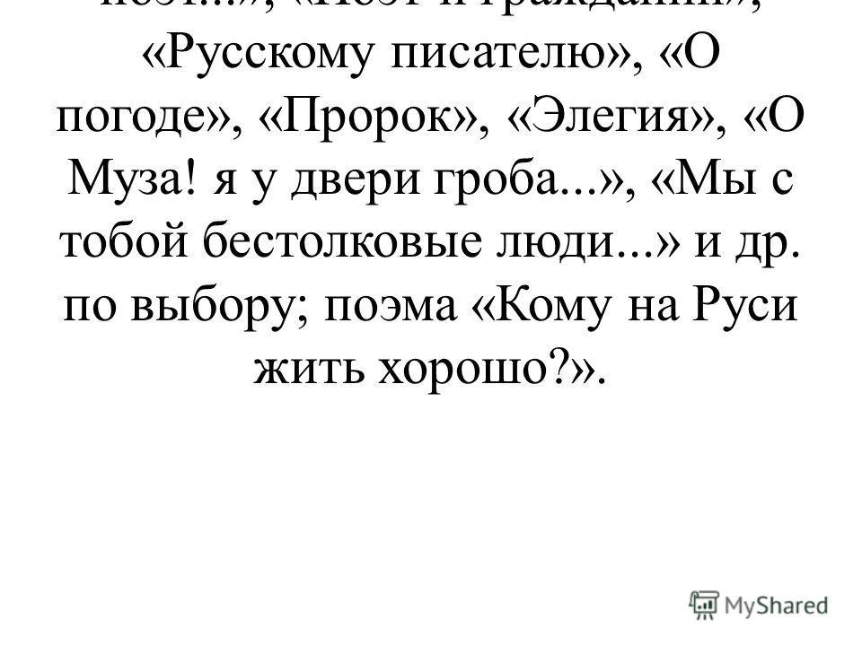 Стихотворения: «В дороге», «Вчерашний день часу в шестом...», «Блажен незлобивый поэт...», «Поэт и гражданин», «Русскому писателю», «О погоде», «Пророк», «Элегия», «О Муза! я у двери гроба...», «Мы с тобой бестолковые люди...» и др. по выбору; поэма