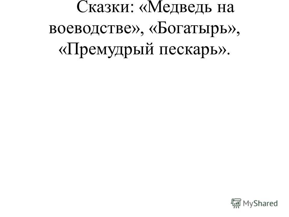 Сказки: «Медведь на воеводстве», «Богатырь», «Премудрый пескарь».