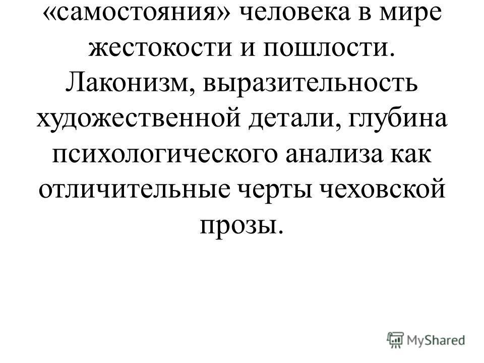 Разведение понятий «быт» и «бытие» в прозе А.П.Чехова. Образы «футлярных» людей в чеховских рассказах и проблема «самостояния» человека в мире жестокости и пошлости. Лаконизм, выразительность художественной детали, глубина психологического анализа ка