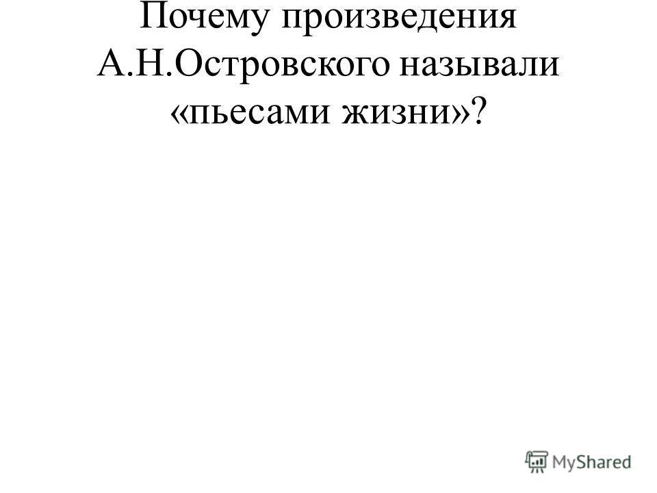 Почему произведения А.Н.Островского называли «пьесами жизни»?