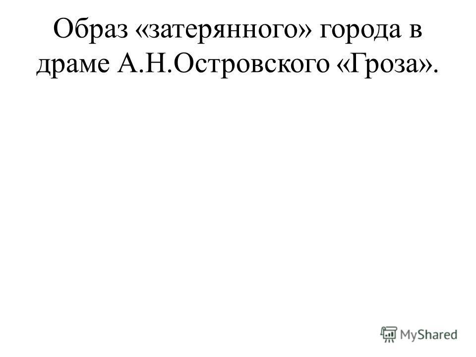 Образ «затерянного» города в драме А.Н.Островского «Гроза».