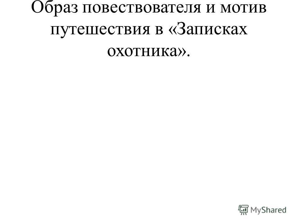 Образ повествователя и мотив путешествия в «Записках охотника».