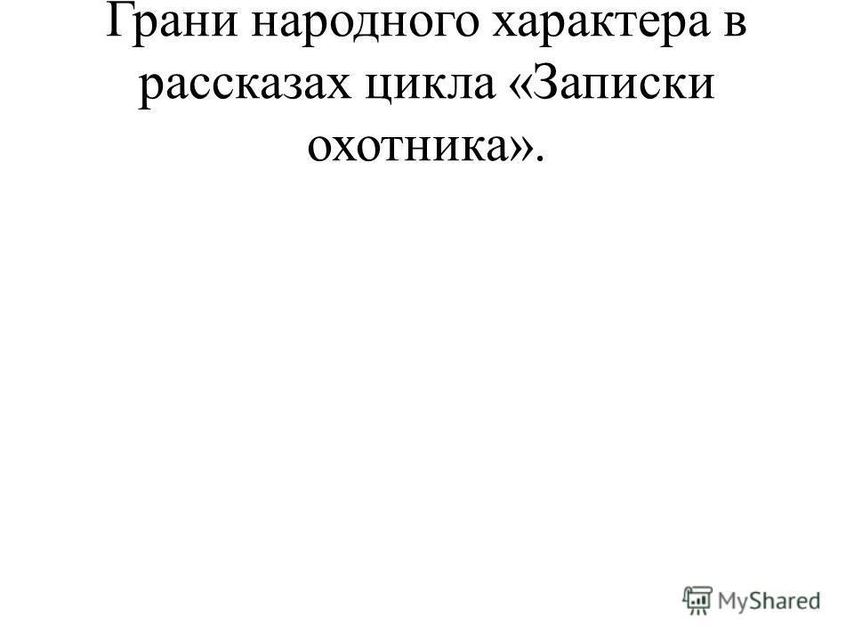 Грани народного характера в рассказах цикла «Записки охотника».