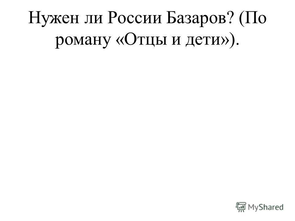 Нужен ли России Базаров? (По роману «Отцы и дети»).