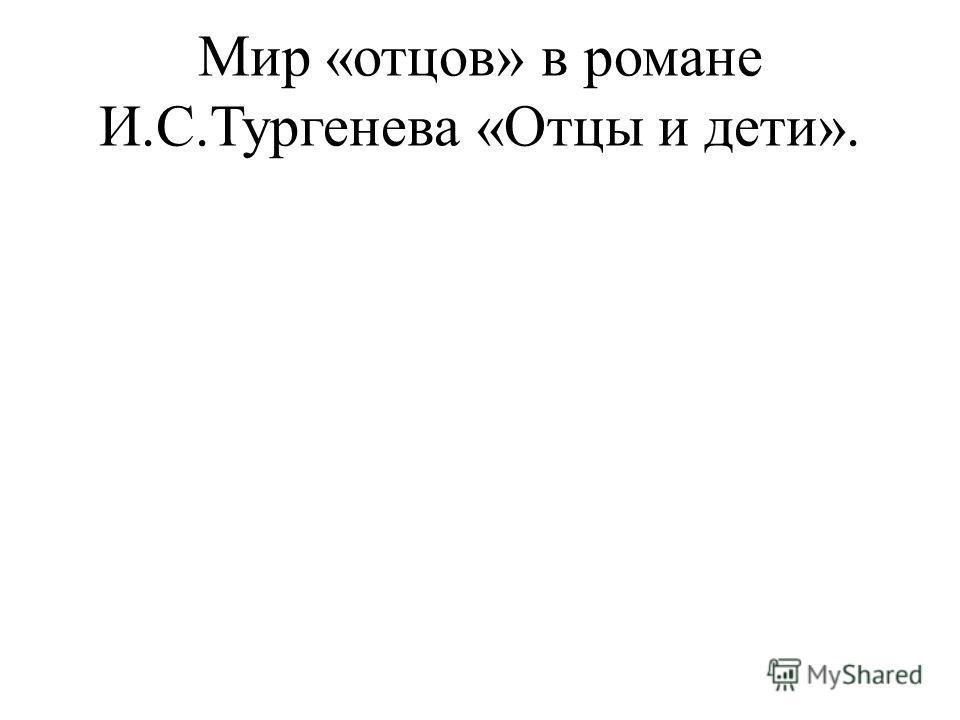 Мир «отцов» в романе И.С.Тургенева «Отцы и дети».