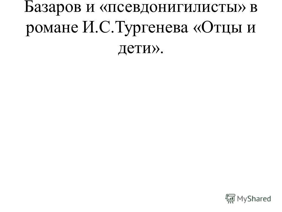 Базаров и «псевдонигилисты» в романе И.С.Тургенева «Отцы и дети».