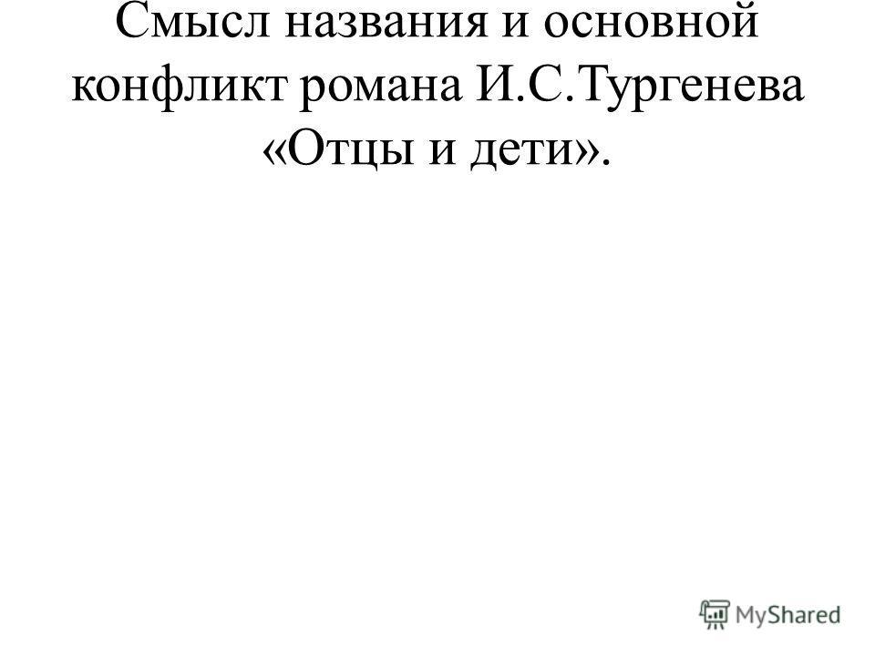 Смысл названия и основной конфликт романа И.С.Тургенева «Отцы и дети».