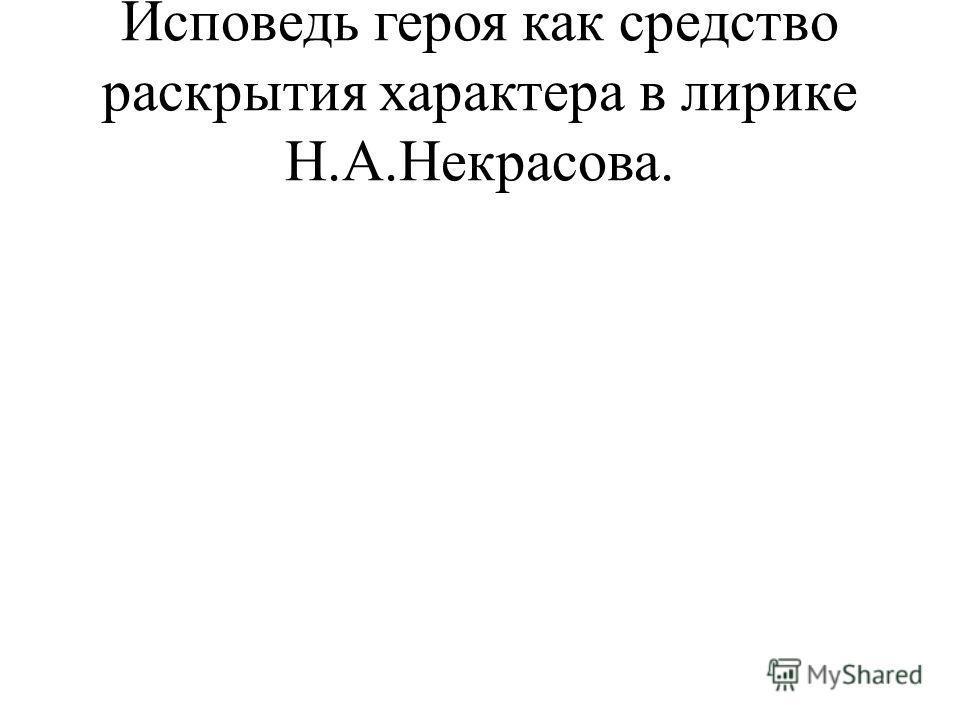 Исповедь героя как средство раскрытия характера в лирике Н.А.Некрасова.