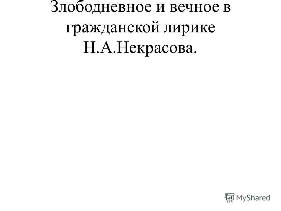 Злободневное и вечное в гражданской лирике Н.А.Некрасова.