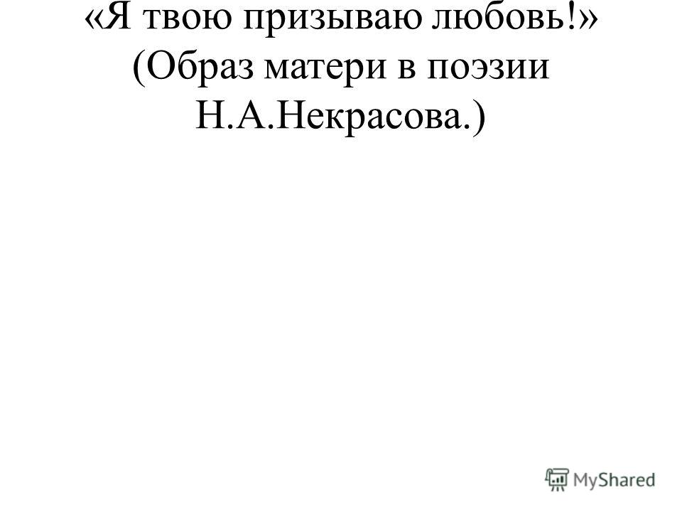«Я твою призываю любовь!» (Образ матери в поэзии Н.А.Некрасова.)