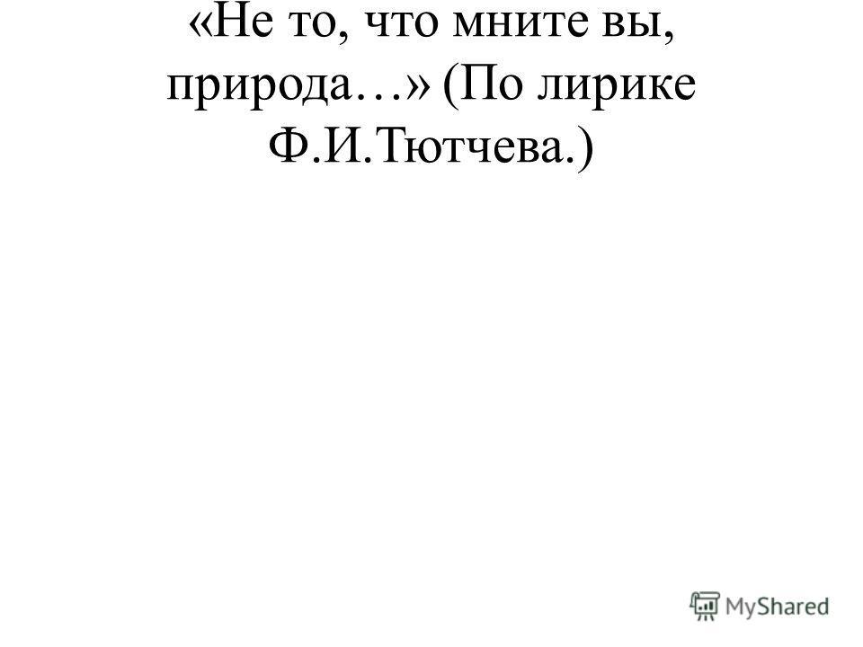 «Не то, что мните вы, природа…» (По лирике Ф.И.Тютчева.)