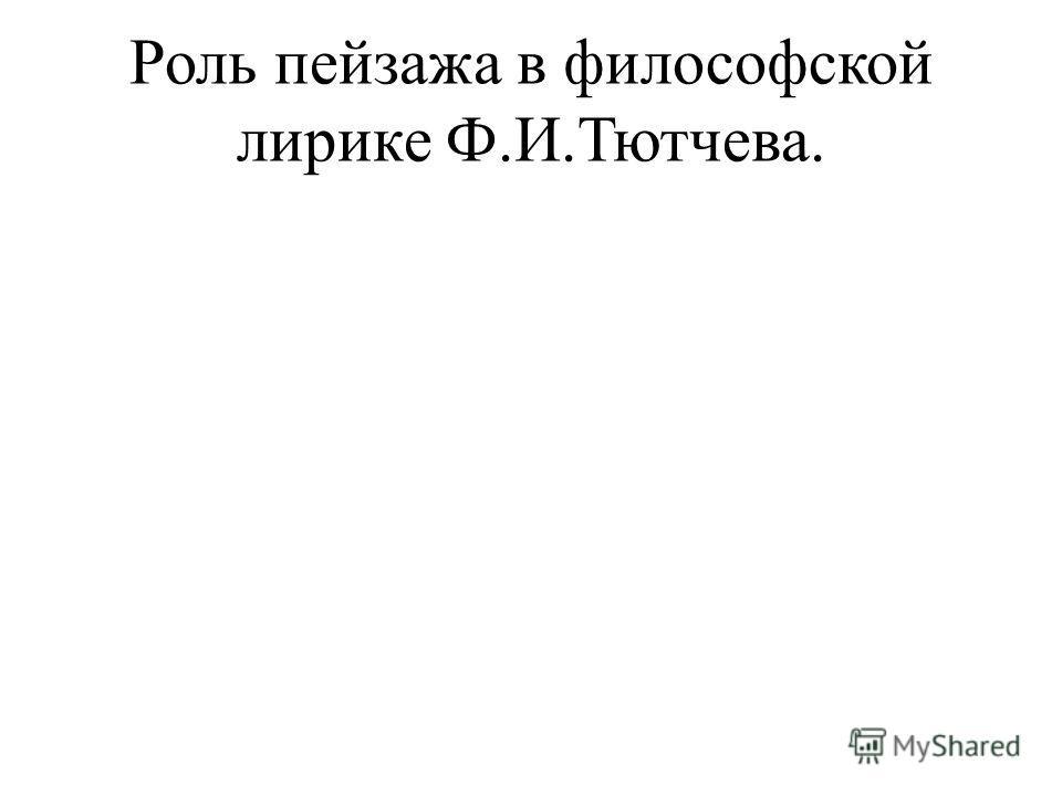 Роль пейзажа в философской лирике Ф.И.Тютчева.
