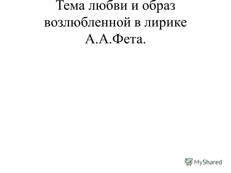Тема любви и образ возлюбленной в лирике А.А.Фета.