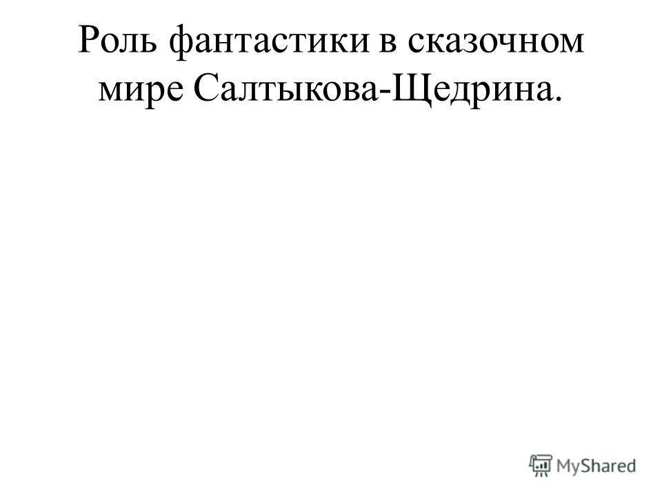 Роль фантастики в сказочном мире Салтыкова-Щедрина.