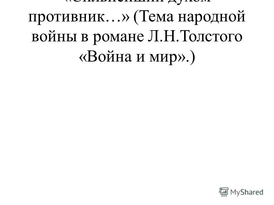«Сильнейший духом противник…» (Тема народной войны в романе Л.Н.Толстого «Война и мир».)