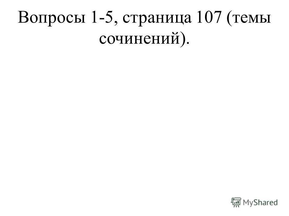 Вопросы 1-5, страница 107 (темы сочинений).