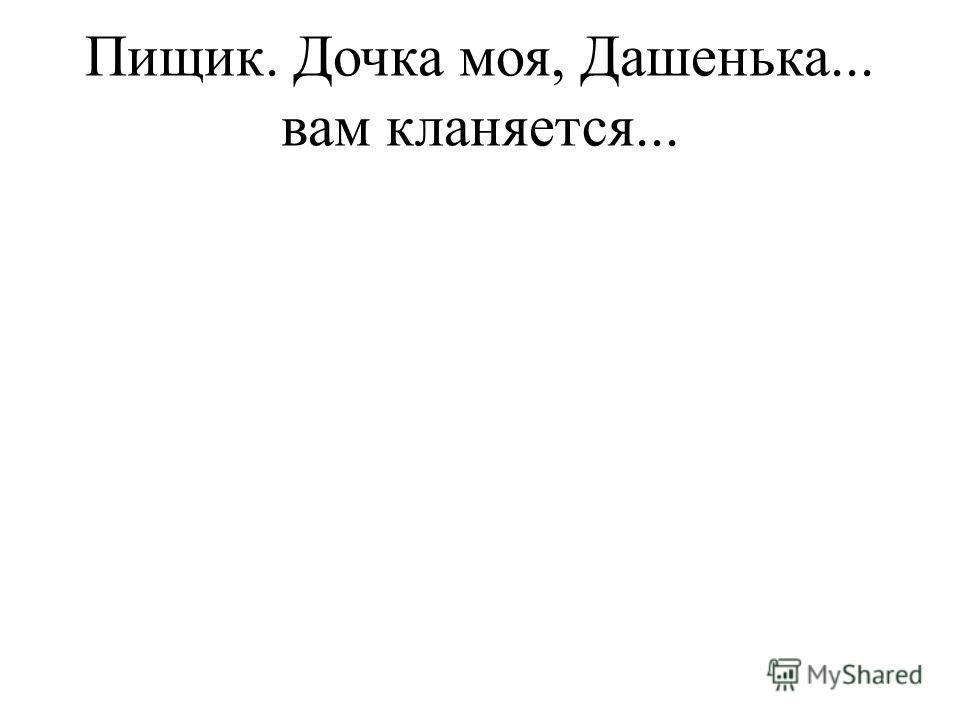 Пищик. Дочка моя, Дашенька... вам кланяется...