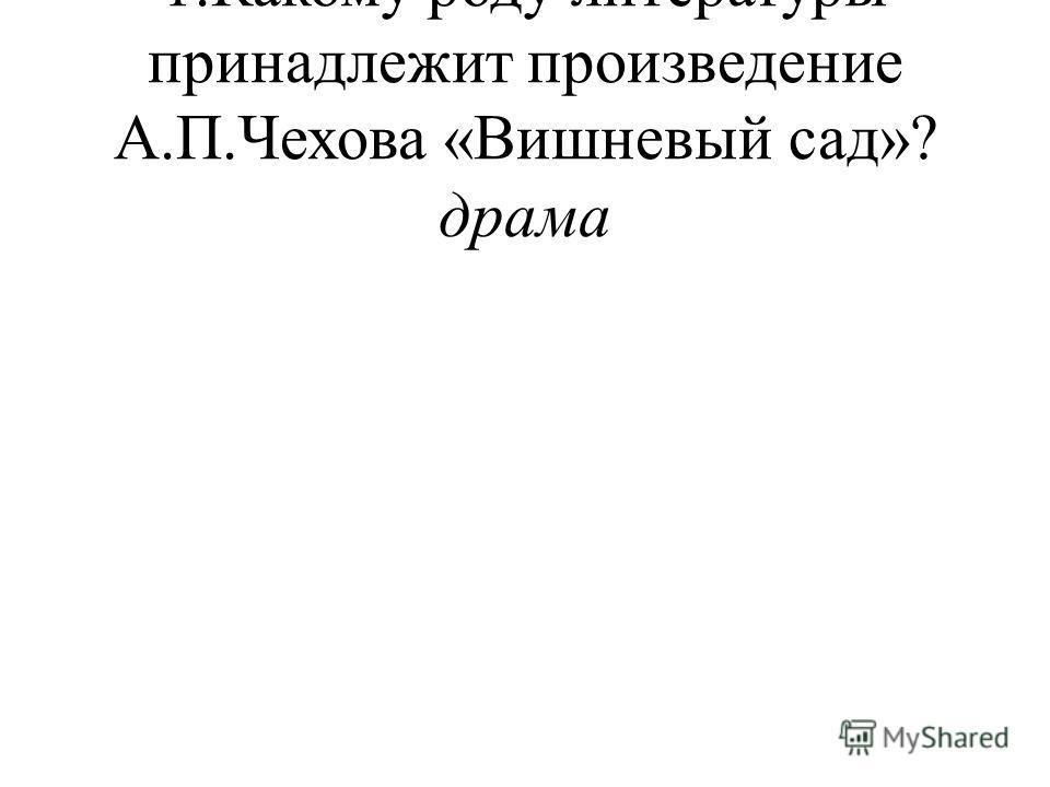1.Какому роду литературы принадлежит произведение А.П.Чехова «Вишневый сад»? драма