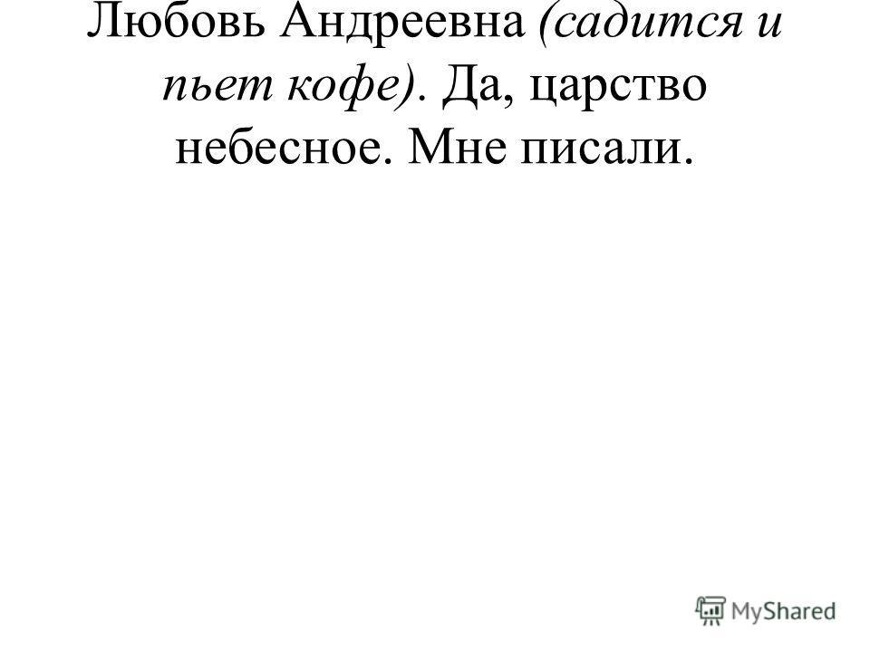 Любовь Андреевна (садится и пьет кофе). Да, царство небесное. Мне писали.