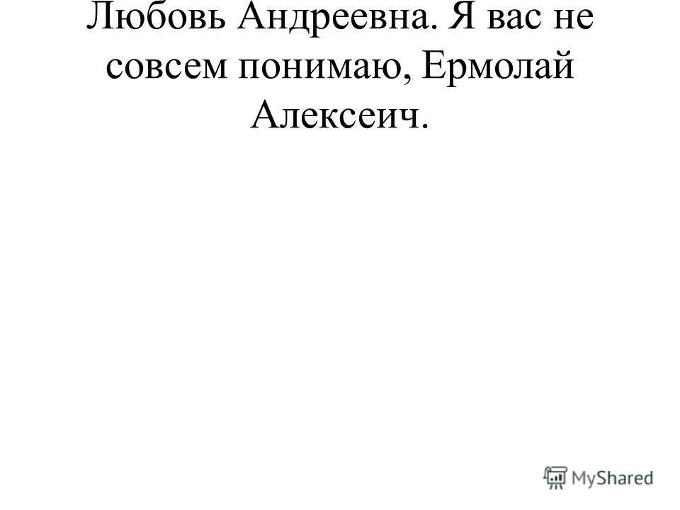 Любовь Андреевна. Я вас не совсем понимаю, Ермолай Алексеич.