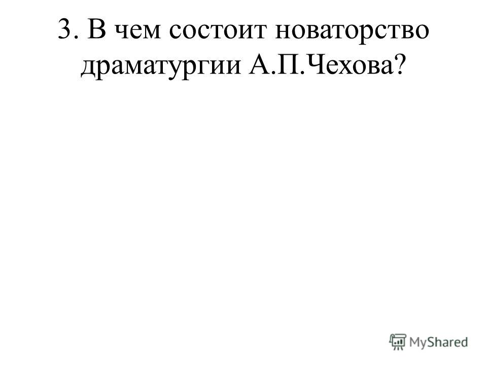 3. В чем состоит новаторство драматургии А.П.Чехова?