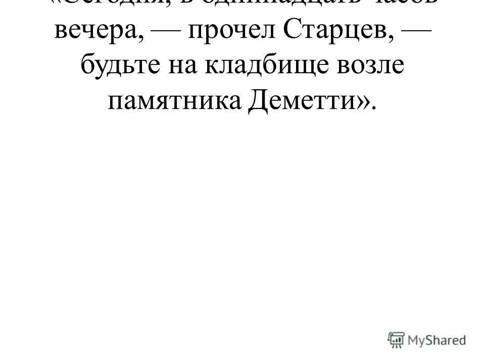 «Сегодня, в одиннадцать часов вечера, прочел Старцев, будьте на кладбище возле памятника Деметти».