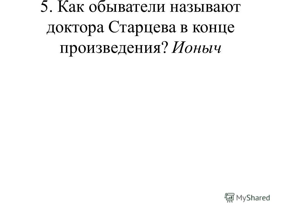5. Как обыватели называют доктора Старцева в конце произведения? Ионыч
