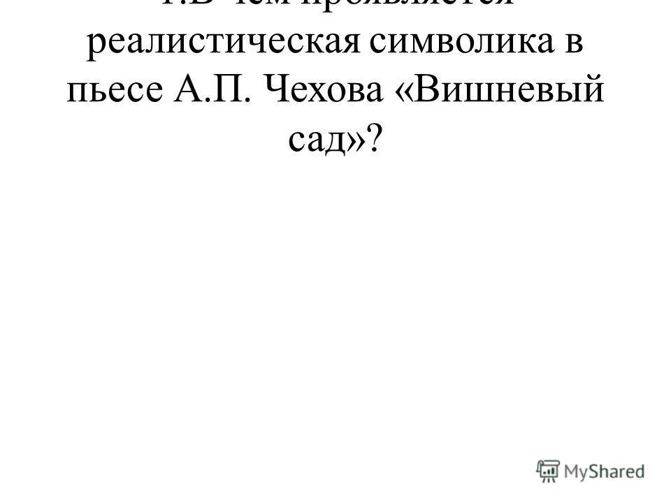 1.В чем проявляется реалистическая символика в пьесе А.П. Чехова «Вишневый сад»?