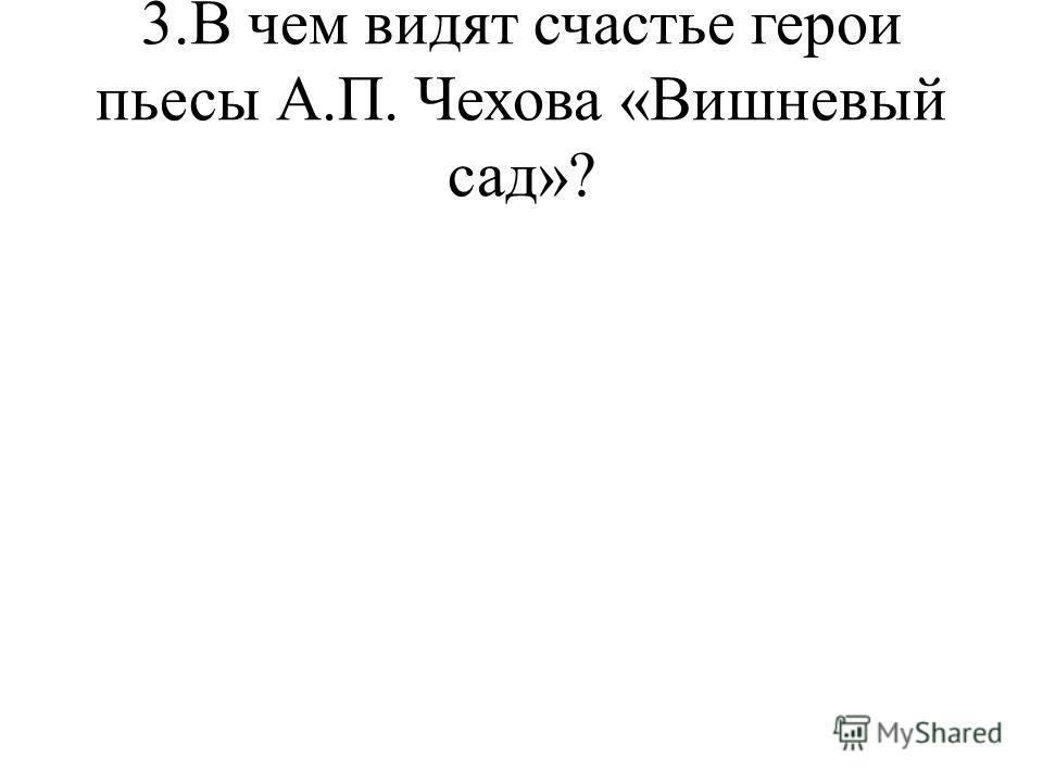 3.В чем видят счастье герои пьесы А.П. Чехова «Вишневый сад»?