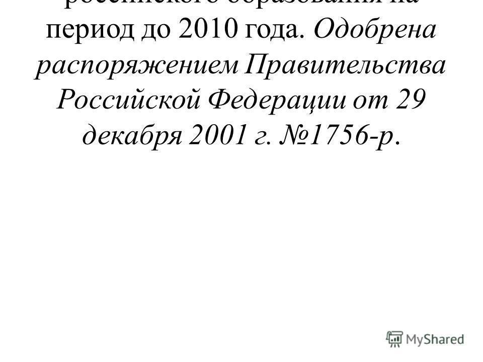 Концепция модернизации российского образования на период до 2010 года. Одобрена распоряжением Правительства Российской Федерации от 29 декабря 2001 г. 1756-р.