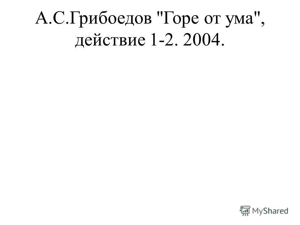 А.С.Грибоедов Горе от ума, действие 1-2. 2004.