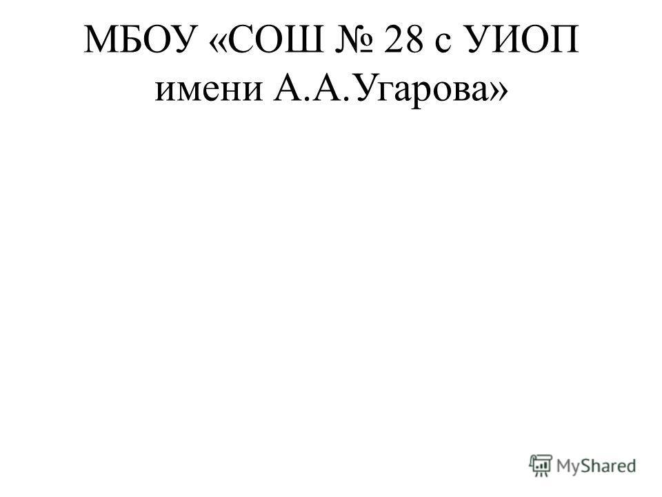 МБОУ «СОШ 28 с УИОП имени А.А.Угарова»