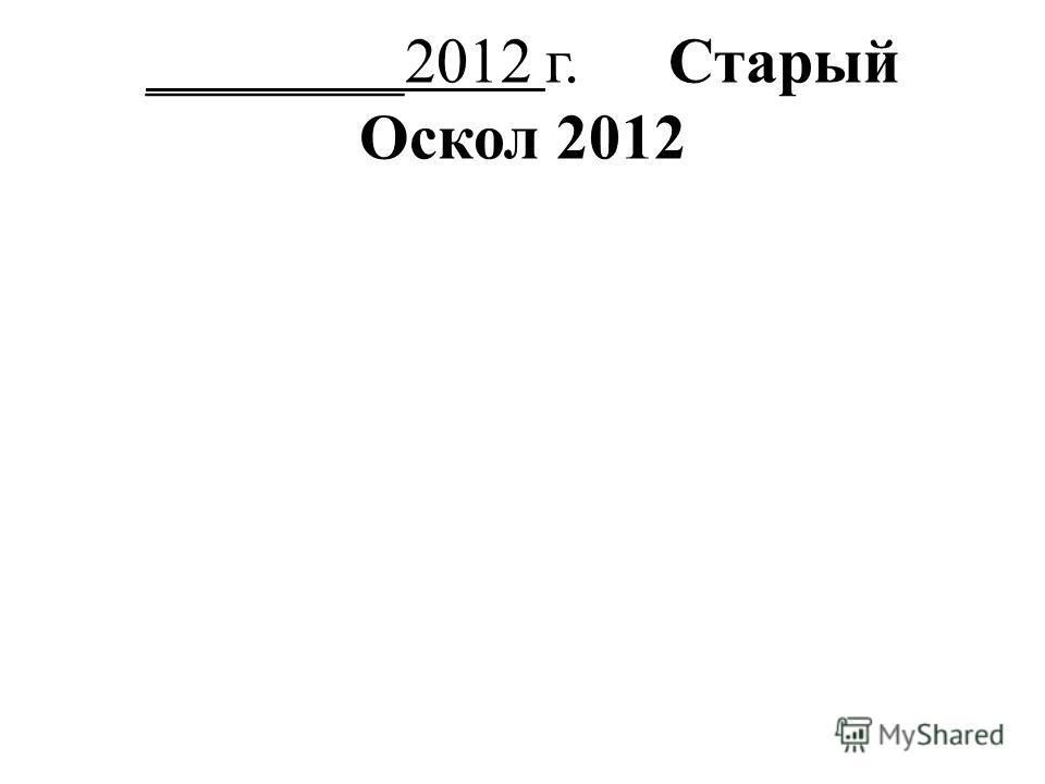 ________2012 г. Старый Оскол 2012