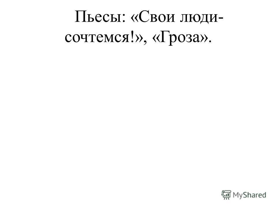 Пьесы: «Свои люди- сочтемся!», «Гроза».
