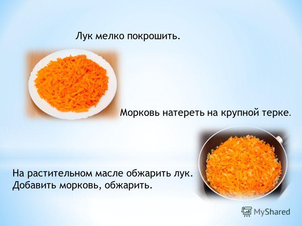 Лук мелко покрошить. Морковь натереть на крупной терке. На растительном масле обжарить лук. Добавить морковь, обжарить.